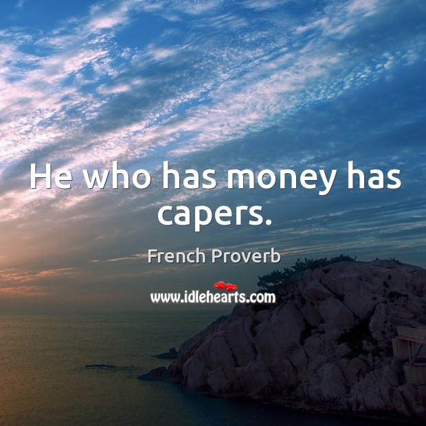 He who has money has capers. French Proverbs Image