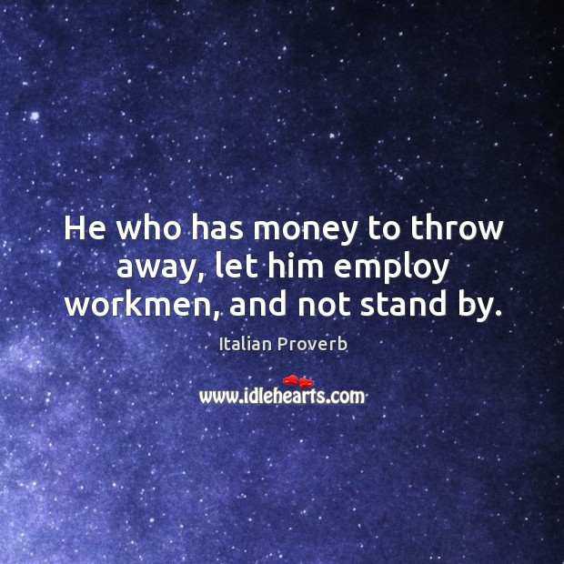 Image, He who has money to throw away, let him employ workmen, and not stand by.