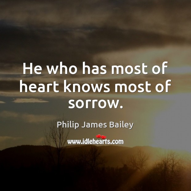 He who has most of heart knows most of sorrow. Philip James Bailey Picture Quote