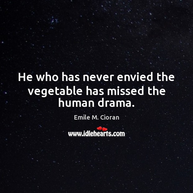 He who has never envied the vegetable has missed the human drama. Image