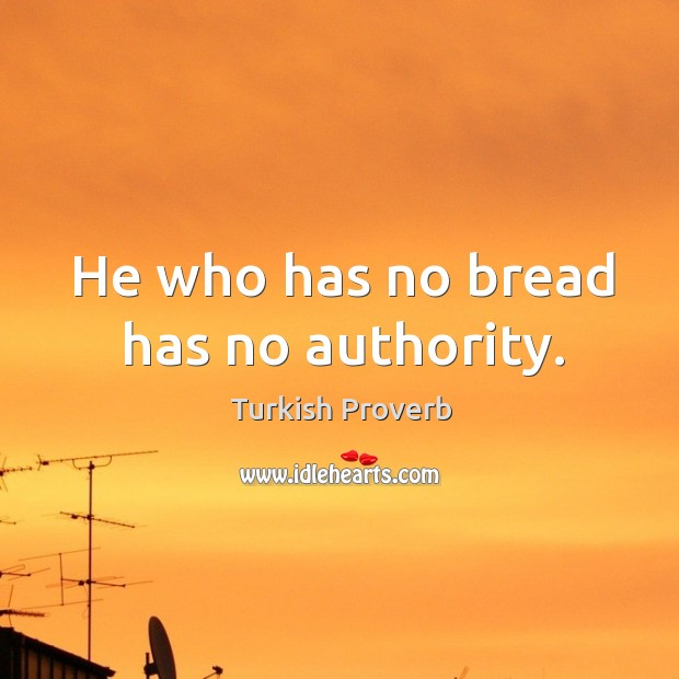 He who has no bread has no authority. Turkish Proverbs Image