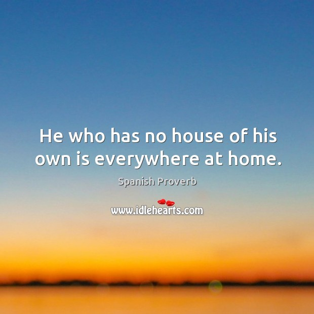 Image, He who has no house of his own is everywhere at home.