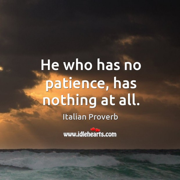 He who has no patience, has nothing at all. Image