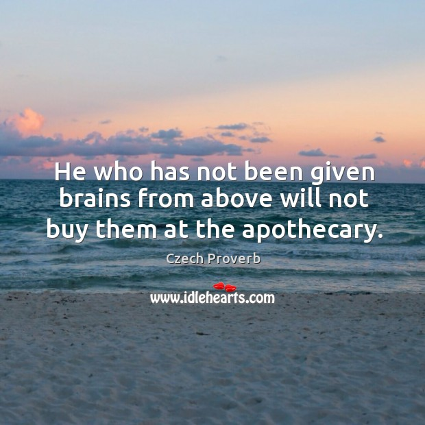 He who has not been given brains from above will not buy them at the apothecary. Czech Proverbs Image