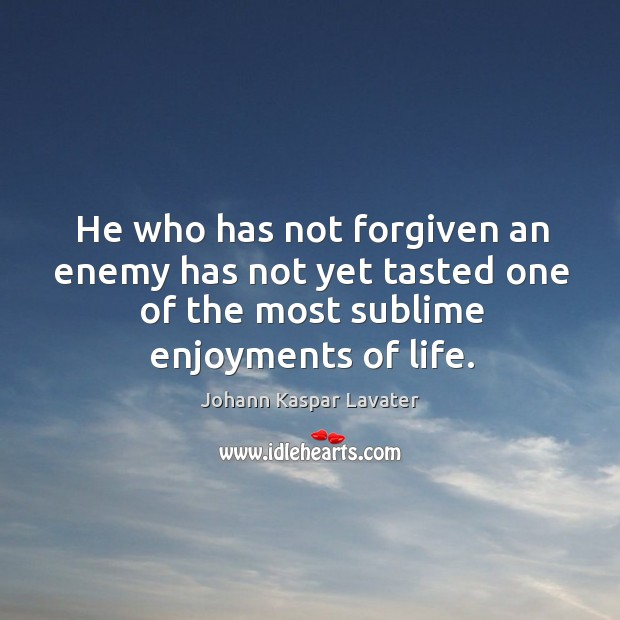 Sublime Quotes About Life: He Who Has Not Forgiven An Enemy Has Not Yet Tasted One Of