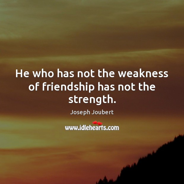 Image, He who has not the weakness of friendship has not the strength.