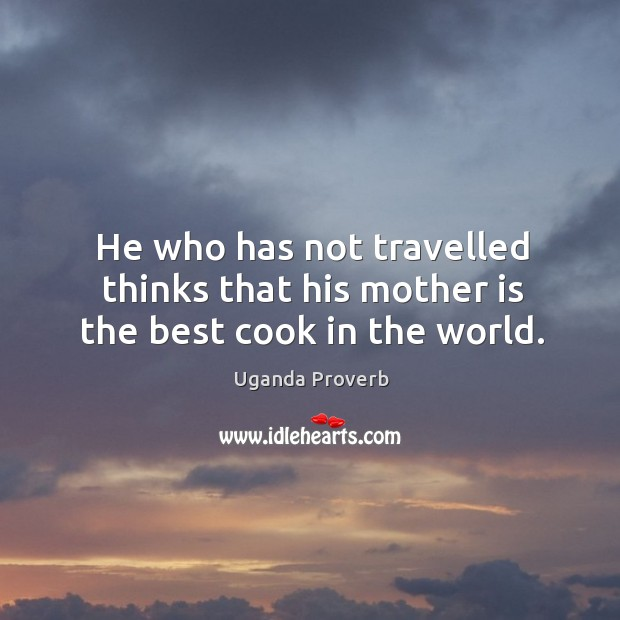 He who has not travelled thinks that his mother is the best cook in the world. Uganda Proverbs Image