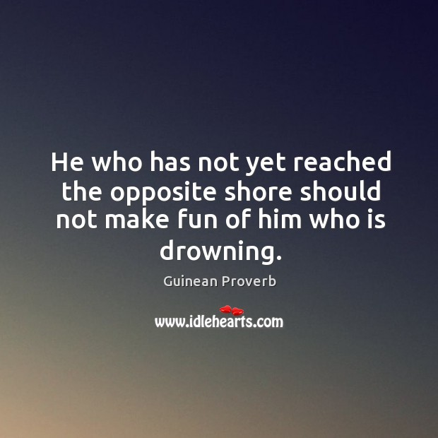 He who has not yet reached the opposite shore should not make fun of him who is drowning. Guinean Proverbs Image