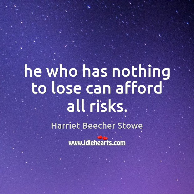 He who has nothing to lose can afford all risks. Image