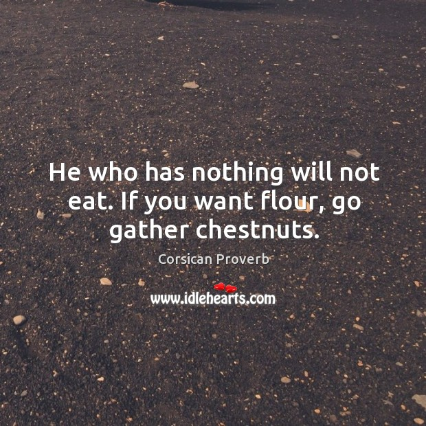 Image, He who has nothing will not eat. If you want flour, go gather chestnuts.