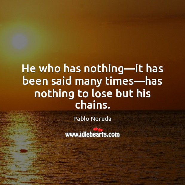 He who has nothing—it has been said many times—has nothing to lose but his chains. Image