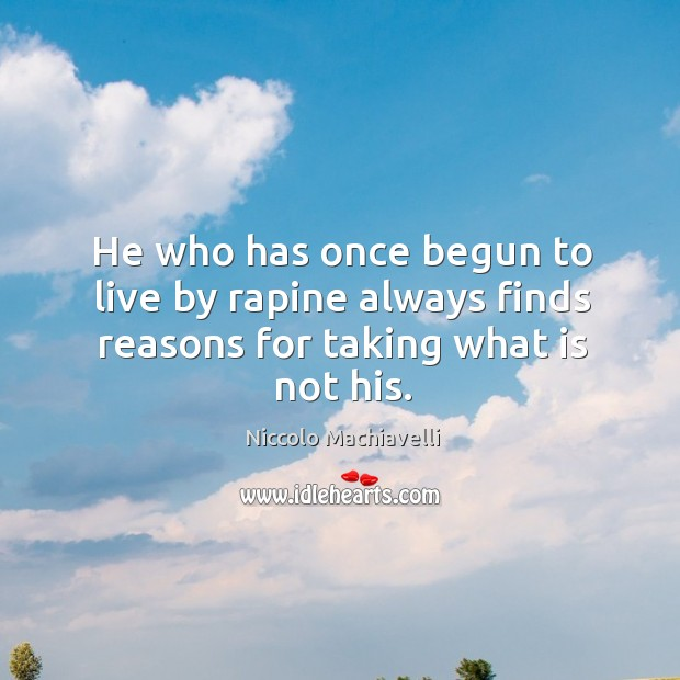 He who has once begun to live by rapine always finds reasons for taking what is not his. Image