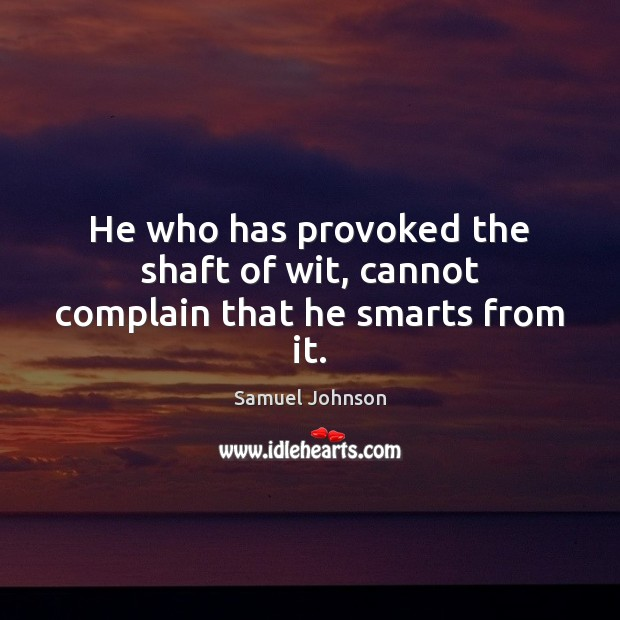 He who has provoked the shaft of wit, cannot complain that he smarts from it. Samuel Johnson Picture Quote