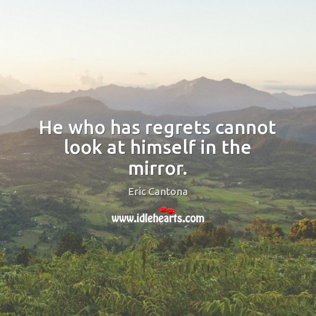 He who has regrets cannot look at himself in the mirror. Eric Cantona Picture Quote