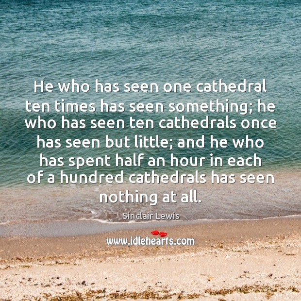 He who has seen one cathedral ten times has seen something; he Sinclair Lewis Picture Quote