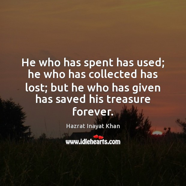 He who has spent has used; he who has collected has lost; Hazrat Inayat Khan Picture Quote