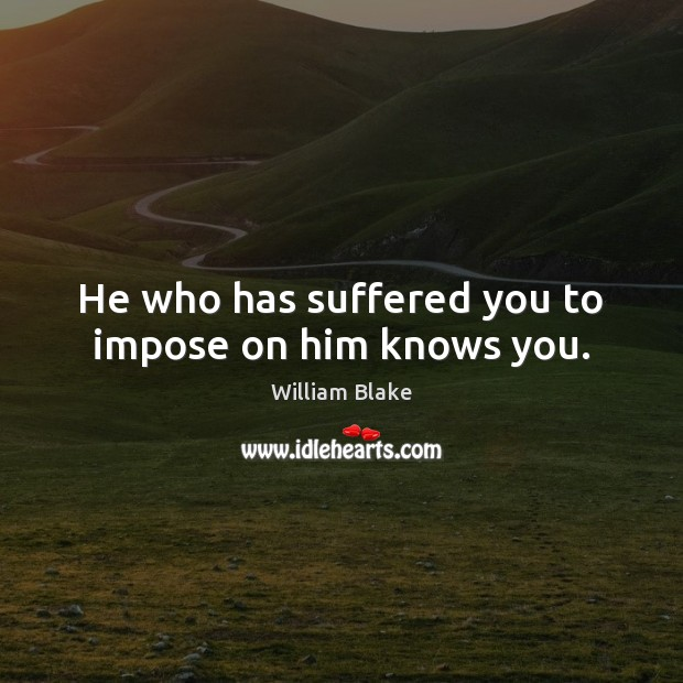 He who has suffered you to impose on him knows you. Image