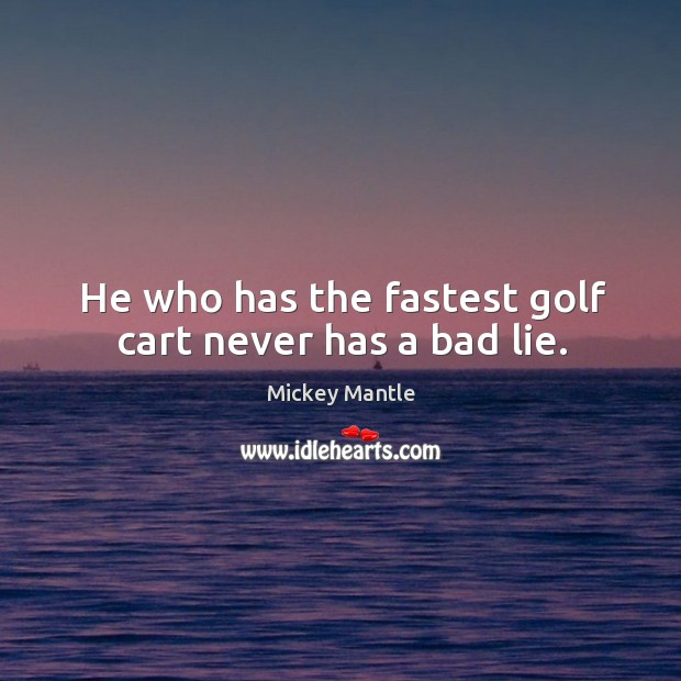Image, He who has the fastest golf cart never has a bad lie.