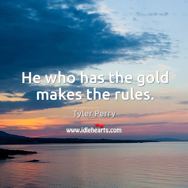 Image, He who has the gold makes the rules.