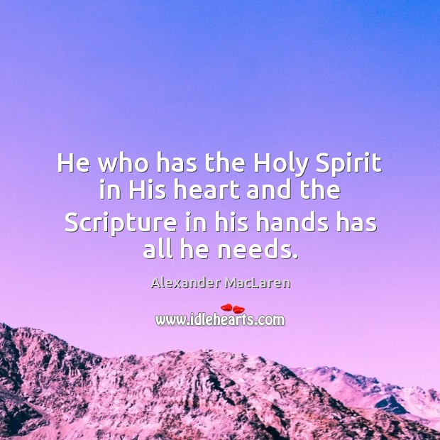 He who has the Holy Spirit in His heart and the Scripture in his hands has all he needs. Alexander MacLaren Picture Quote