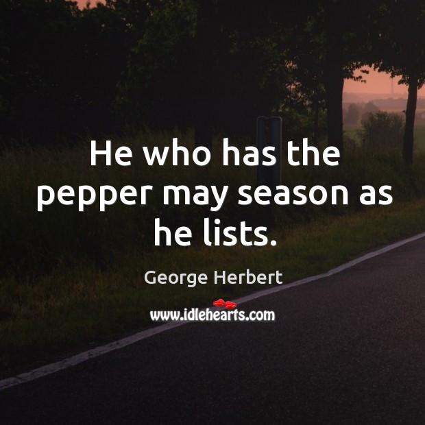 He who has the pepper may season as he lists. Image
