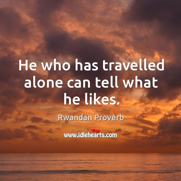He who has travelled alone can tell what he likes. Rwandan Proverbs Image
