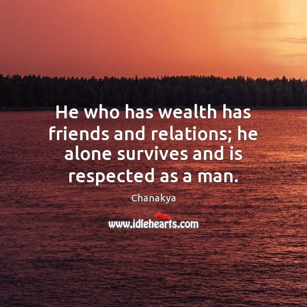 He who has wealth has friends and relations; he alone survives and is respected as a man. Image