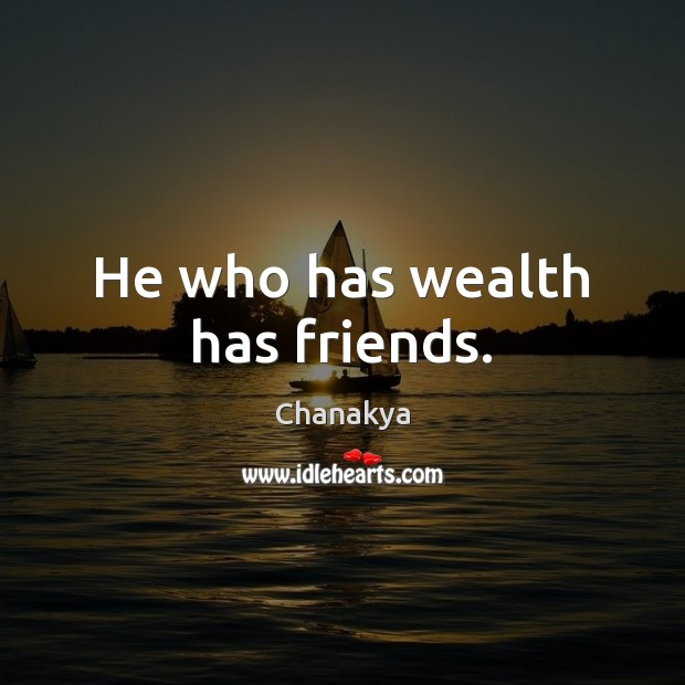 He who has wealth has friends. Image