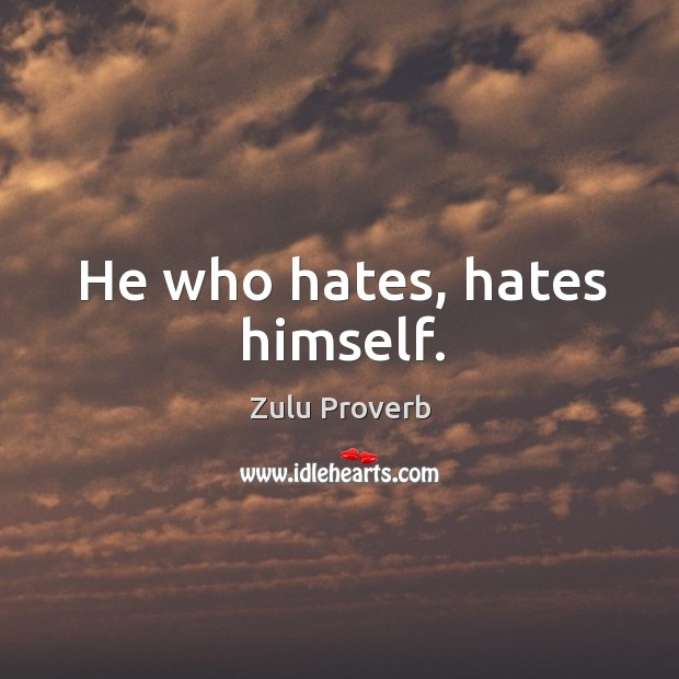He who hates, hates himself. Zulu Proverbs Image