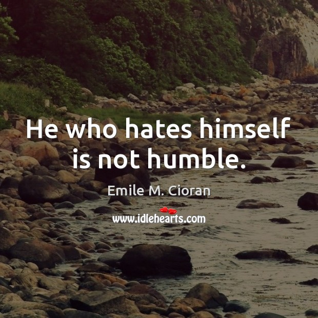 He who hates himself is not humble. Emile M. Cioran Picture Quote
