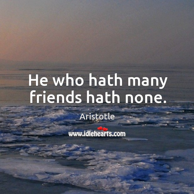 Image, He who hath many friends hath none.