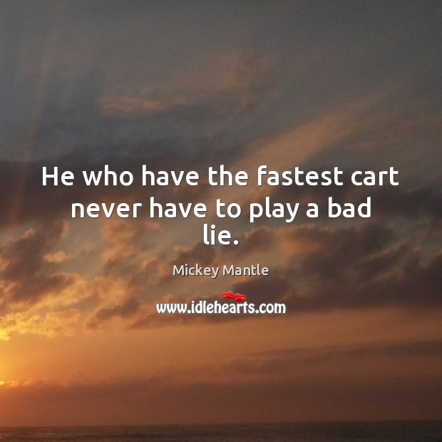 He who have the fastest cart never have to play a bad lie. Mickey Mantle Picture Quote