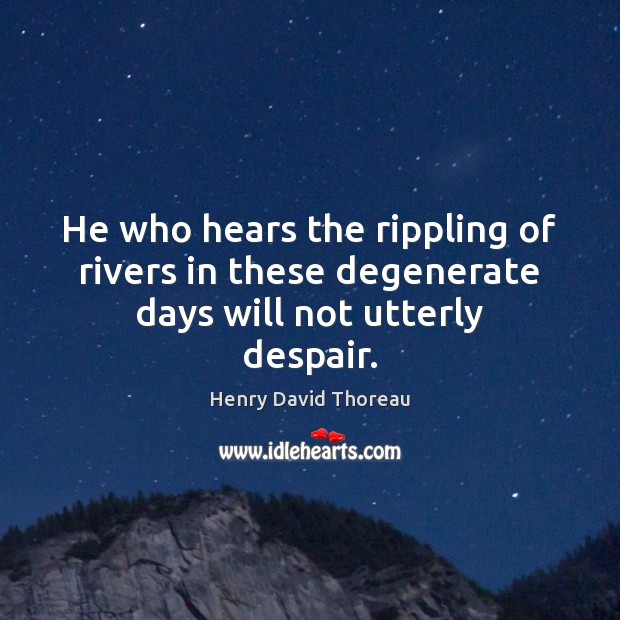 He who hears the rippling of rivers in these degenerate days will not utterly despair. Image