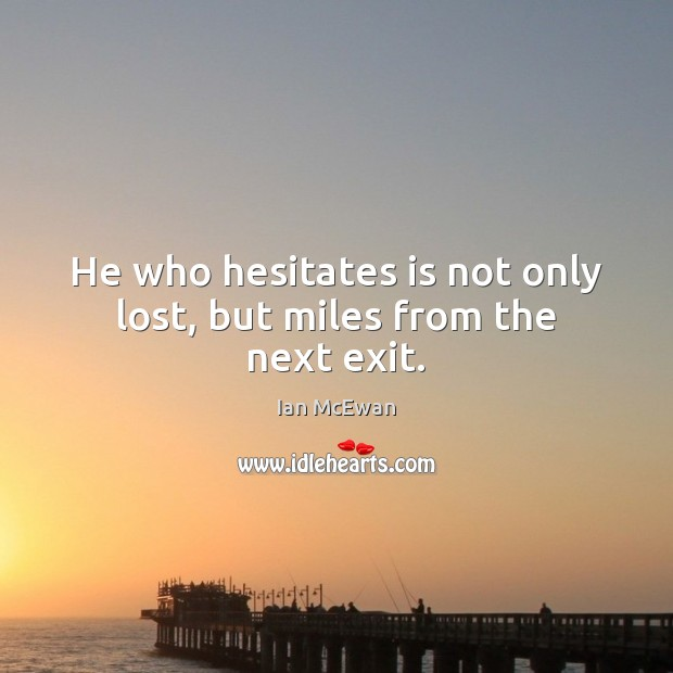 He who hesitates is not only lost, but miles from the next exit. Image