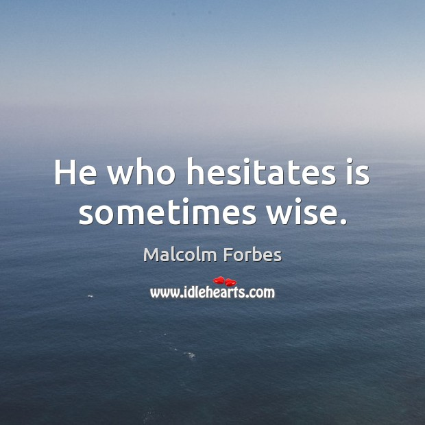 He who hesitates is sometimes wise. Malcolm Forbes Picture Quote