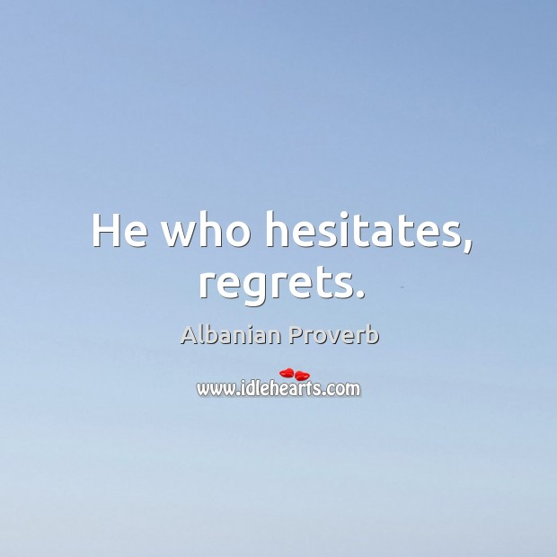 Image, He who hesitates, regrets.