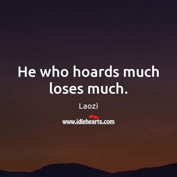 Image, He who hoards much loses much.