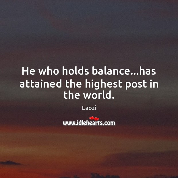 Image, He who holds balance…has attained the highest post in the world.