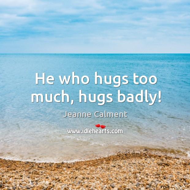 He who hugs too much, hugs badly! Image