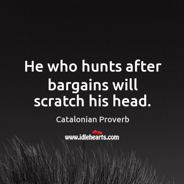 He who hunts after bargains will scratch his head. Catalonian Proverbs Image