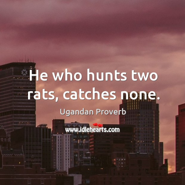 He who hunts two rats, catches none. Ugandan Proverbs Image