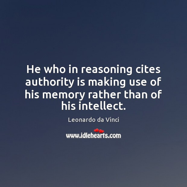 He who in reasoning cites authority is making use of his memory Leonardo da Vinci Picture Quote