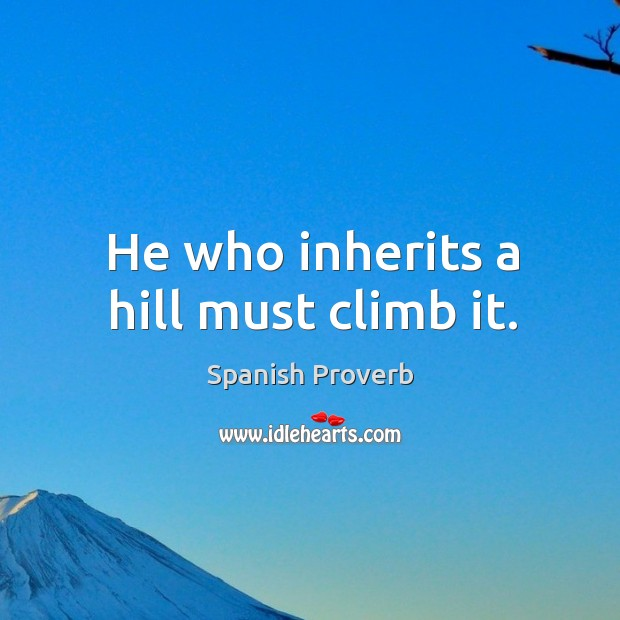 Image, He who inherits a hill must climb it.