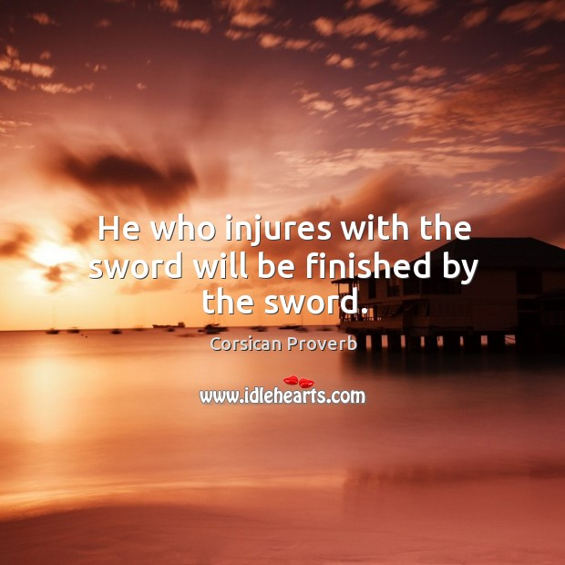 He who injures with the sword will be finished by the sword. Corsican Proverbs Image