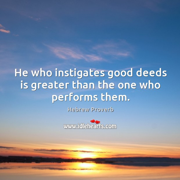 He who instigates good deeds is greater than the one who performs them. Hebrew Proverbs Image