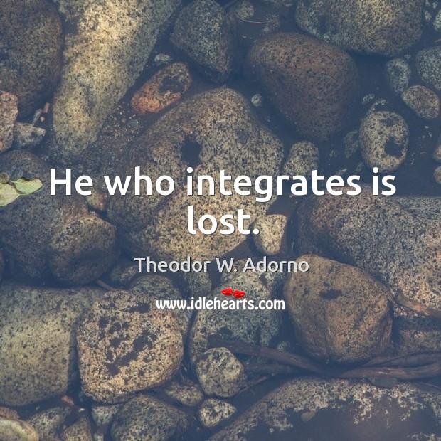 He who integrates is lost. Theodor W. Adorno Picture Quote