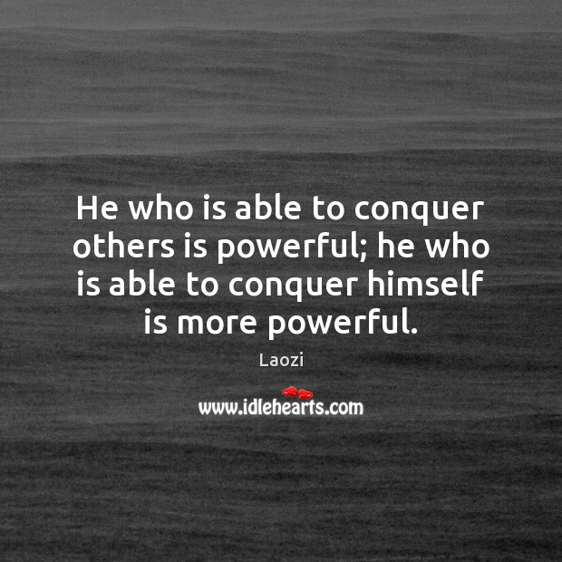 He who is able to conquer others is powerful; he who is Image