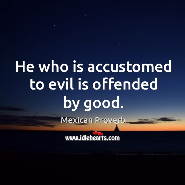 Image, He who is accustomed to evil is offended by good.