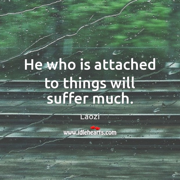 Image, He who is attached to things will suffer much.