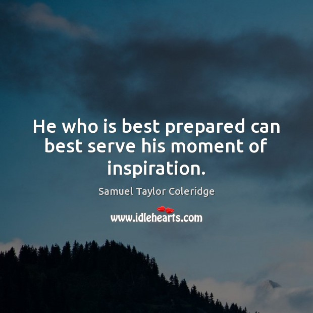 He who is best prepared can best serve his moment of inspiration. Samuel Taylor Coleridge Picture Quote